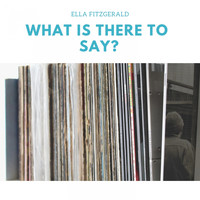 Ella Fitzgerald - What Is There to Say?