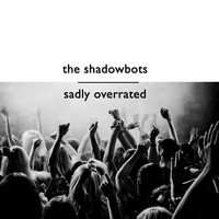 The Shadowbots - Sadly Overrated