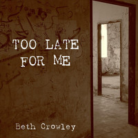 Beth Crowley - Too Late for Me