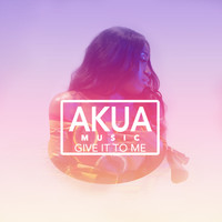 Akua Music - Give It to Me