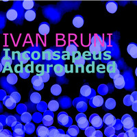 Ivan Bruni - Inconsapeus Addgrounded