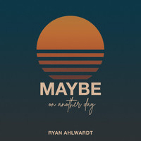 Ryan Ahlwardt - Maybe on Another Day