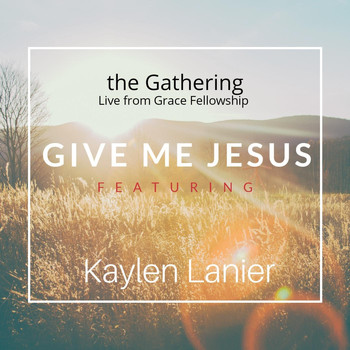 The Gathering - Give Me Jesus (Live from Grace Fellowship) [feat. Kaylen Lanier]