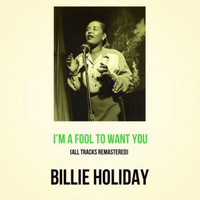 Billie Holiday - I'm a Fool to Want You (All Tracks Remastered)