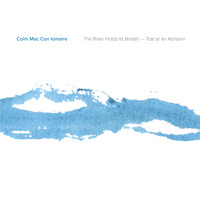 Colm Mac Con Iomaire - The River Holds Its Breath