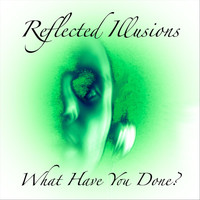 Reflected Illusions - What Have You Done?