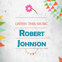 Robert Johnson - Listen This Music