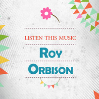 Roy Orbison - Listen This Music