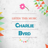 Charlie Byrd - Listen This Music