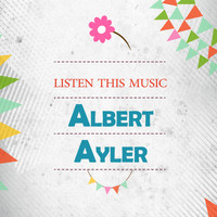 Albert Ayler - Listen This Music