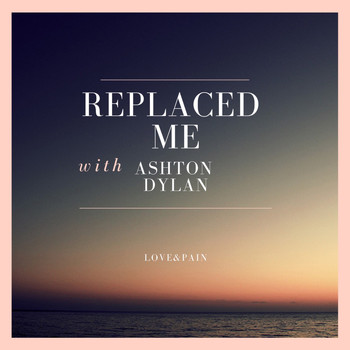 ashtondylan. - Replaced Me (Explicit)