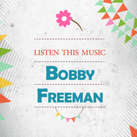 Bobby Freeman - Listen This Music
