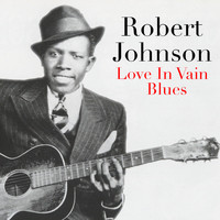 Robert Johnson - Love In Vain Blues