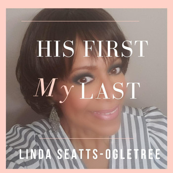 Linda Seatts-Ogletree - His First, My Last