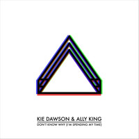 Kie Dawson - Don't Know Why (I'm Spending My Time) [feat. Ally King]