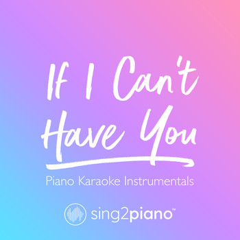 Sing2Piano - If I Can't Have You (Piano Karaoke Instrumentals)