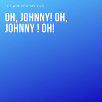 The Andrews Sisters - Oh, Johnny! Oh, Johnny ! Oh!