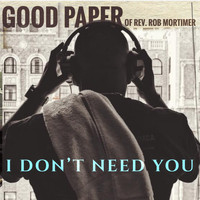 Good Paper of Rev. Rob Mortimer - I Don't Need You