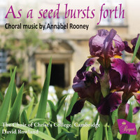 The Choir of Christ's College, Cambridge, David Rowland, Gabriel Harley & Edward Lilley - As a Seed Bursts Forth – Choral Music by Annabel Rooney
