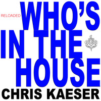 Chris Kaeser - Who's in the House (Reloaded)