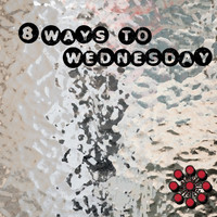 8 Ways to Wednesday - 8 Ways to Wednesday