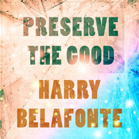 Harry Belafonte - Preserve The Good