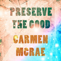 Carmen McRae - Preserve The Good