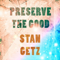 Stan Getz - Preserve The Good