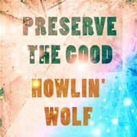 Howlin' Wolf - Preserve The Good