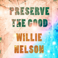 Willie Nelson - Preserve The Good