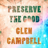 Glen Campbell - Preserve The Good