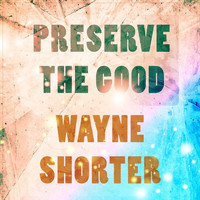 Wayne Shorter - Preserve The Good