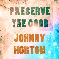 Johnny Horton - Preserve The Good