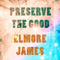 Elmore James - Preserve The Good