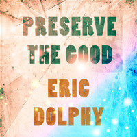 Eric Dolphy - Preserve The Good