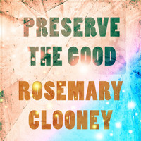 Rosemary Clooney - Preserve The Good