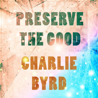 Charlie Byrd - Preserve The Good