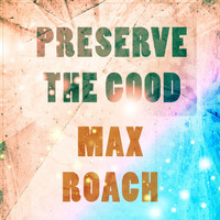 Max Roach - Preserve The Good