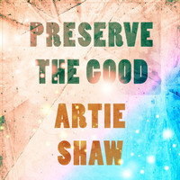 Artie Shaw - Preserve The Good