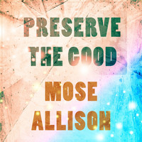 Mose Allison - Preserve The Good