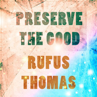 Rufus Thomas - Preserve The Good