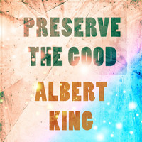 Albert King - Preserve The Good