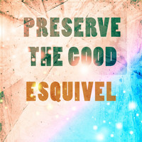 Esquivel - Preserve The Good