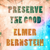 Elmer Bernstein - Preserve The Good