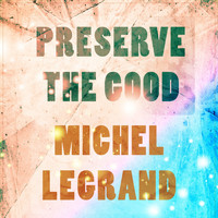 Michel Legrand - Preserve The Good