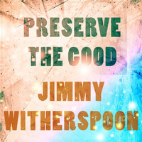 Jimmy Witherspoon - Preserve The Good