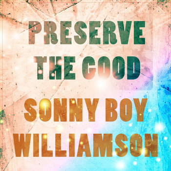 Sonny Boy Williamson - Preserve The Good