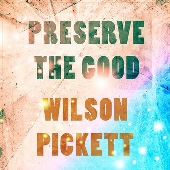 Wilson Pickett - Preserve The Good