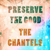 The Chantels - Preserve The Good
