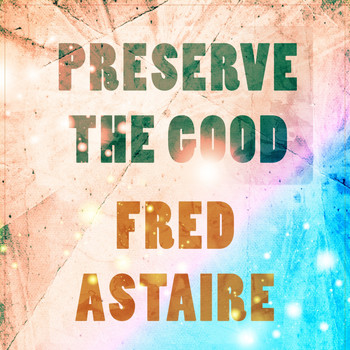 Fred Astaire - Preserve The Good